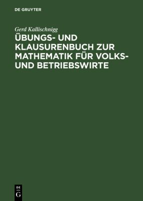 Übungs- und Klausurenbuch zur Mathematik für Volks- und Betriebswirte, Gerd Kallischnigg