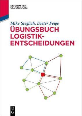 Übungsbuch Logistik-Entscheidungen, Mike Steglich, Dieter Feige