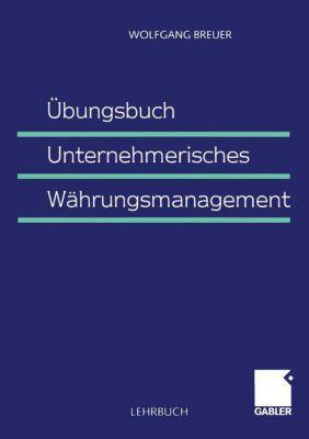 Übungsbuch Unternehmerisches Währungsmanagement, Wolfgang Breuer