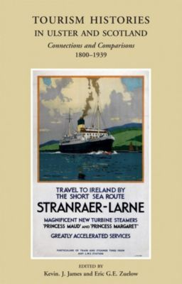 Ulster Historical Foundation: Tourism Histories in Ulster and Scotland, Kevin James, Eric G. E Zuelow