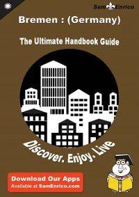 Ultimate Handbook Guide to Bremen : (Germany) Travel Guide, Sam Enrico, Truman Innis