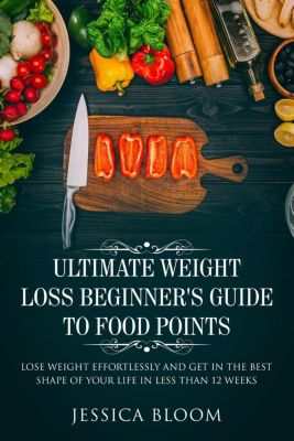 Ultimate Weight Loss Beginner's  Guide To Food Points : Lose Weight Effortlessly and Get in The Best Shape Of Your Life Less Than 12 Weeks, Jessica Bloom