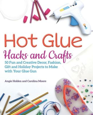 Ulysses Press: Hot Glue Hacks and Crafts, Angie Holden, Carolina Moore