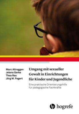Umgang mit sexueller Gewalt in Einrichtungen für Kinder und Jugendliche, Jörg M. Fegert, Thea Rau, Marc Allroggen, Jelena Gerke