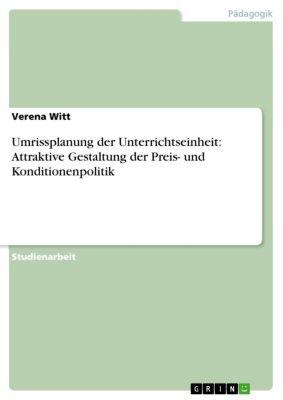 Umrissplanung der Unterrichtseinheit: Attraktive Gestaltung der Preis- und Konditionenpolitik, Verena Witt