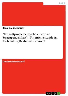 Umweltprobleme machen nicht an Staatsgrenzen halt - Unterrichtsstunde im Fach Politik, Realschule: Klasse 9, Jens Goldschmidt