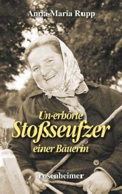Un-erhörte Stoßseufzer einer Bäuerin - Anna-Maria Rupp |
