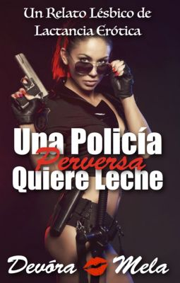 Una Policía Perversa Quiere Leche. Relato Lésbico de Lactancia Erótica, Devora Mela