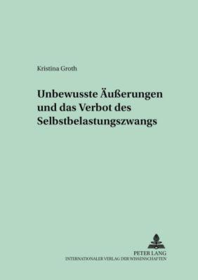 Unbewusste Äußerungen und das Verbot des Selbstbelastungszwangs, Kristina Groth