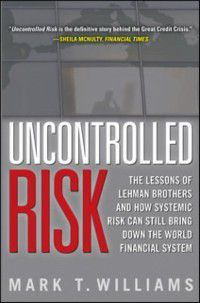 Uncontrolled Risk: Lessons of Lehman Brothers and How Systemic Risk Can Still Bring Down the World Financial System, Mark Williams