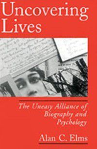 Uncovering Lives: The Uneasy Alliance of Biography and Psychology, Alan C. Elms