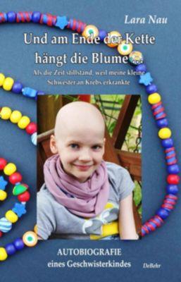 Und am Ende der Kette hängt die Blume - Als die Zeit stillstand, weil meine kleine Schwester an Krebs erkrankte - Autobi, Lara Nau