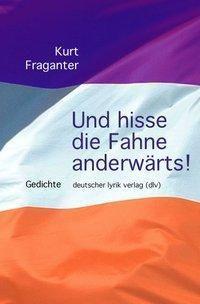 Und hisse die Fahne anderwärts! - Kurt Fraganter |