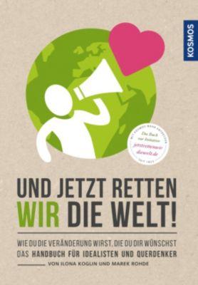 Und jetzt retten wir die Welt, Ilona Koglin, Marek Rohde