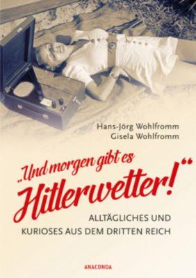 Und morgen gibt es Hitlerwetter! - Alltägliches und Kurioses aus dem Dritten Reich, Hans-Jörg Wohlfromm, Gisela Wohlfromm