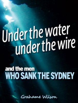 Under the Water under the Wire and the Men who Sank the Sydney, Grahame Wilson