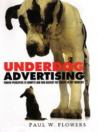 Underdog Advertising®: Proven Principles to Compete and Win Against the Giants in Any Industry, Paul Flowers