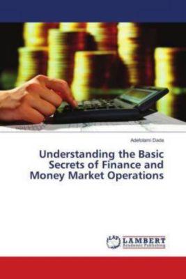 Understanding the Basic Secrets of Finance and Money Market Operations, Adefolami Dada