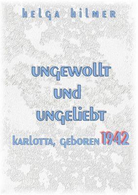 ungewollt und ungeliebt Karlotta, geboren 1942, Helga Hilmer