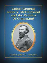 Union General John A. McClernand and the Politics of Command, Christopher C. Meyers