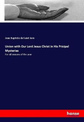 Union with Our Lord Jesus Christ in His Pricipal Mysteries, Jean Baptiste de Saint Jure