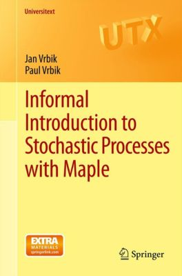 Universitext: Informal Introduction to Stochastic Processes with Maple, Jan Vrbik, Paul Vrbik