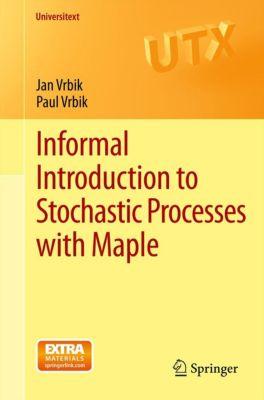 Universitext: Informal Introduction to Stochastic Processes with Maple, Jan Vrbik, Paul Vrbik
