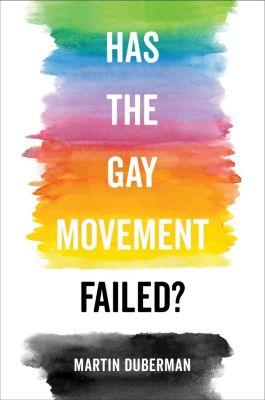 University of California Press: Has the Gay Movement Failed?, Martin Duberman