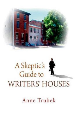 University of Pennsylvania Press: A Skeptic's Guide to Writers' Houses, Anne Trubek