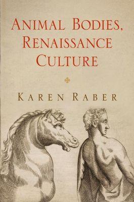 University of Pennsylvania Press: Animal Bodies, Renaissance Culture, Karen Raber