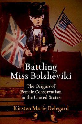 University of Pennsylvania Press: Battling Miss Bolsheviki, Kirsten Marie Delegard