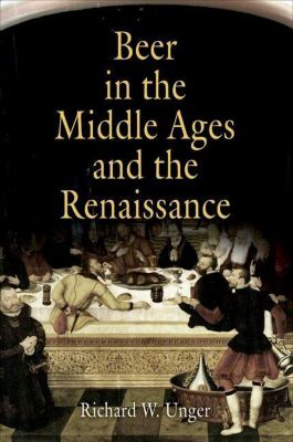 University of Pennsylvania Press: Beer in the Middle Ages and the Renaissance, Richard W. Unger