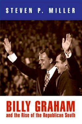 University of Pennsylvania Press: Billy Graham and the Rise of the Republican South, Steven P. Miller