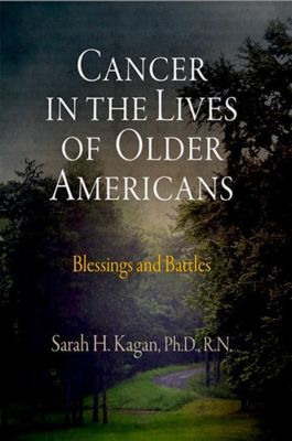 University of Pennsylvania Press: Cancer in the Lives of Older Americans, Sarah H. Kagan