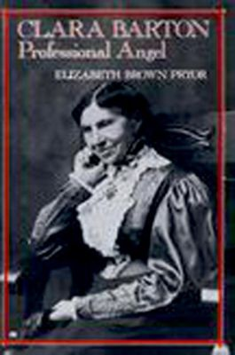 University of Pennsylvania Press: Clara Barton, Professional Angel, Elizabeth Brown Pryor
