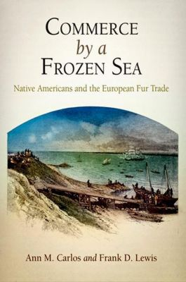 University of Pennsylvania Press: Commerce by a Frozen Sea, Ann M. Carlos, Frank D. Lewis