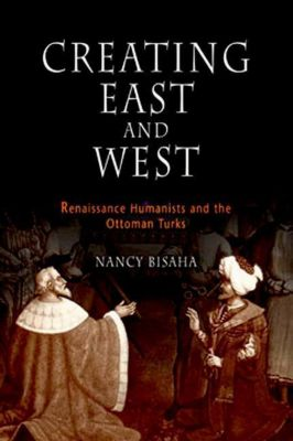 University of Pennsylvania Press: Creating East and West, Nancy Bisaha