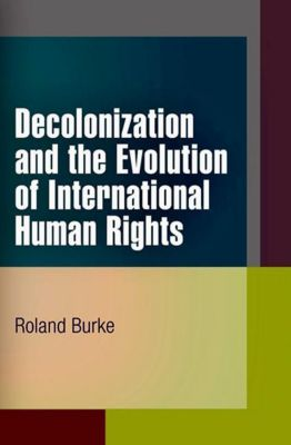 University of Pennsylvania Press: Decolonization and the Evolution of International Human Rights, Roland Burke