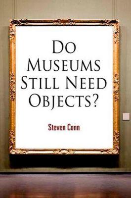 University of Pennsylvania Press: Do Museums Still Need Objects?, Steven Conn