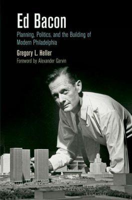 University of Pennsylvania Press: Ed Bacon, Gregory L. Heller