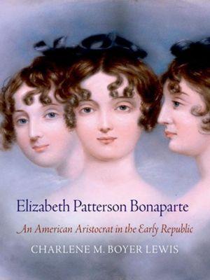University of Pennsylvania Press: Elizabeth Patterson Bonaparte, Charlene M. Boyer Lewis