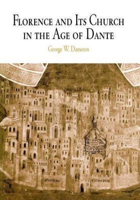 University of Pennsylvania Press: Florence and Its Church in the Age of Dante, George W. Dameron