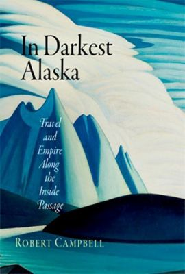 University of Pennsylvania Press: In Darkest Alaska, Robert Campbell