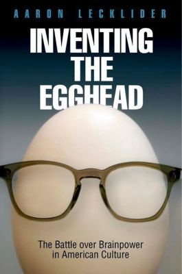 University of Pennsylvania Press: Inventing the Egghead, Aaron Lecklider