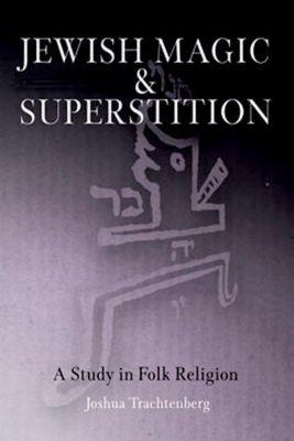 University of Pennsylvania Press: Jewish Magic and Superstition, Joshua Trachtenberg