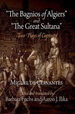 University of Pennsylvania Press: The Bagnios of Algiers and The Great Sultana, Miguel de Cervantes