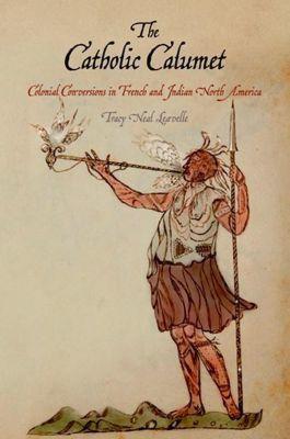 University of Pennsylvania Press: The Catholic Calumet, Tracy Neal Leavelle