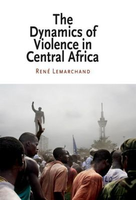 University of Pennsylvania Press: The Dynamics of Violence in Central Africa, Rene Lemarchand