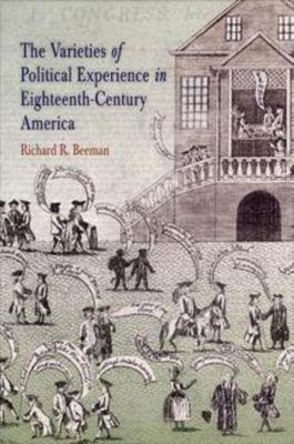 University of Pennsylvania Press: The Varieties of Political Experience in Eighteenth-Century America, Richard R. Beeman