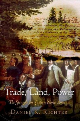 University of Pennsylvania Press: Trade, Land, Power, Daniel K. Richter